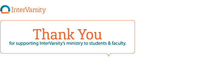 Thank you for supporting InterVarsity's ministry to students and faculty.